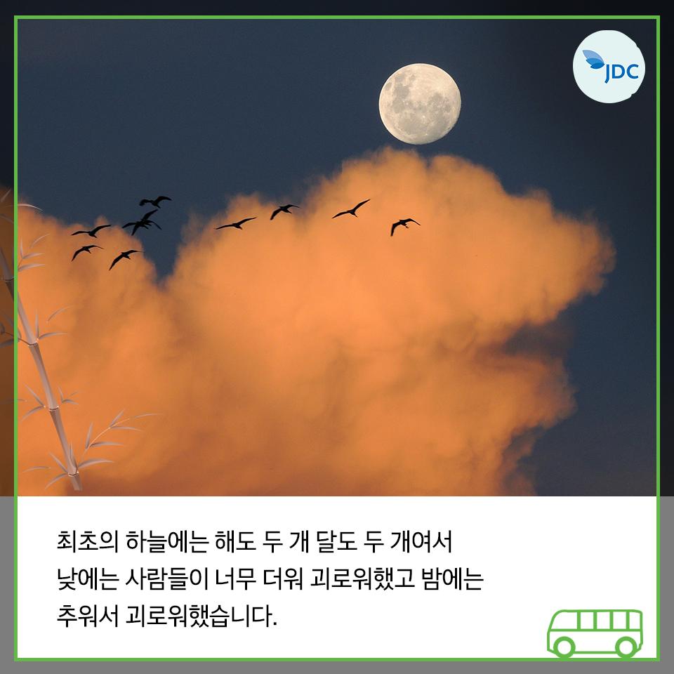 최조의 하늘에는 해도 두게 달도 두개여서 낮에는 사람들이 너무 더워 괴로워했고 밤에는 추워서 괴로워했습니다.