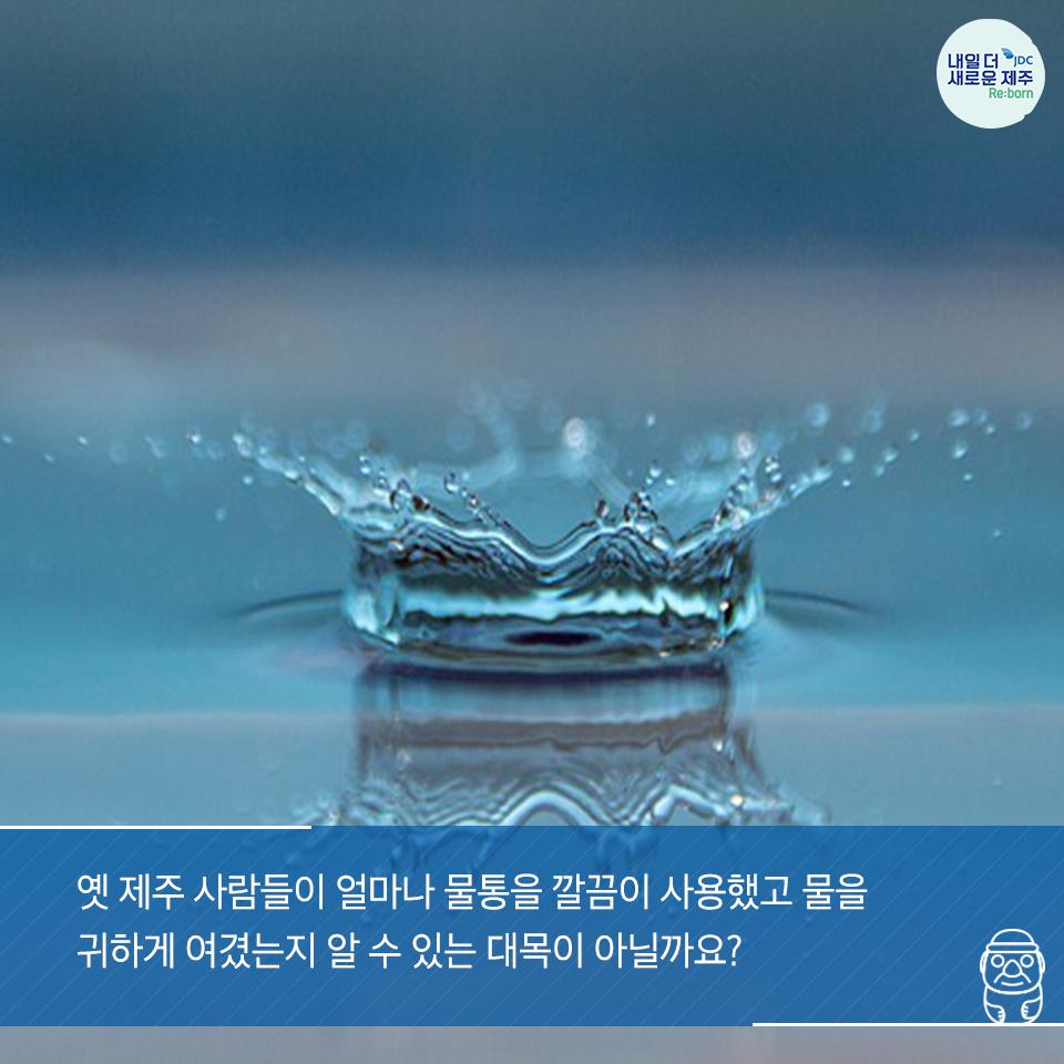 옛 제주 사람들이 얼마나 물통을 깔끔이 사용했고 물을 귀하게 여겼는지 알 수 있는 대목이 아닐까요?