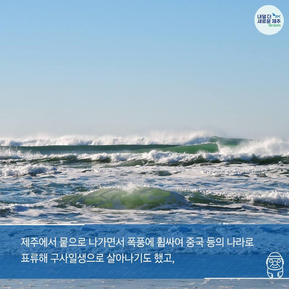제주에서 뭍으로 나가면서 폭풍에 휩싸여 중국 등의 나라로 표류해 구사일생으로 살아나기도 했고,